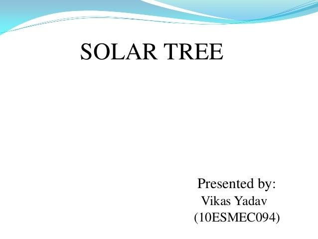 SOLAR TREE Presented by: Vikas Yadav (10ESMEC094)