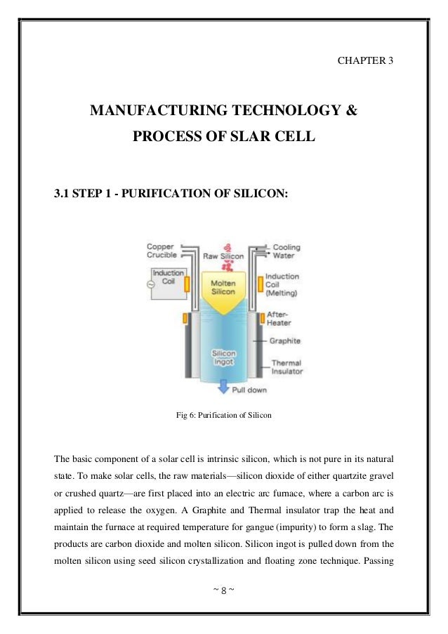 ~ 8 ~ CHAPTER 3 MANUFACTURING TECHNOLOGY & PROCESS OF SLAR CELL 3.1 STEP 1 - PURIFICATION OF SILICON: Fig 6: Purification ...
