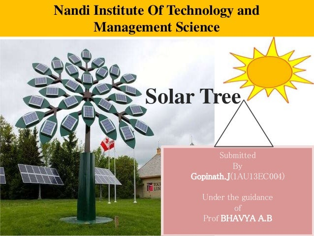 Solar Tree Submitted By Gopinath.J(1AU13EC004) Under the guidance of Prof BHAVYA A.B Nandi Institute Of Technology and Man...