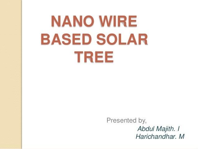 NANO WIRE BASED SOLAR TREE Presented by, Abdul Majith. I Harichandhar. M