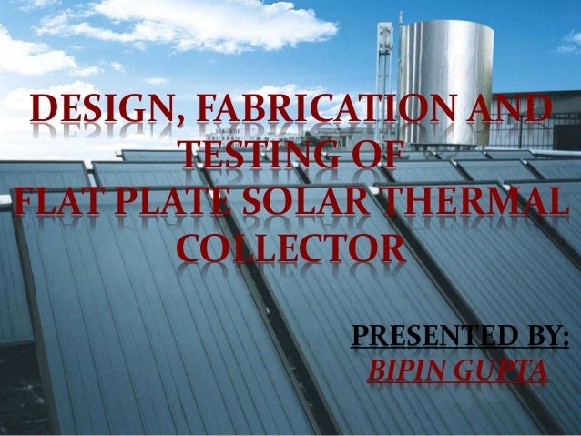 DESIGN, FABRICATION AND TESTING OF FLAT PLATE SOLAR THERMAL COLLECTOR PRESENTED BY: BIPIN GUPTA