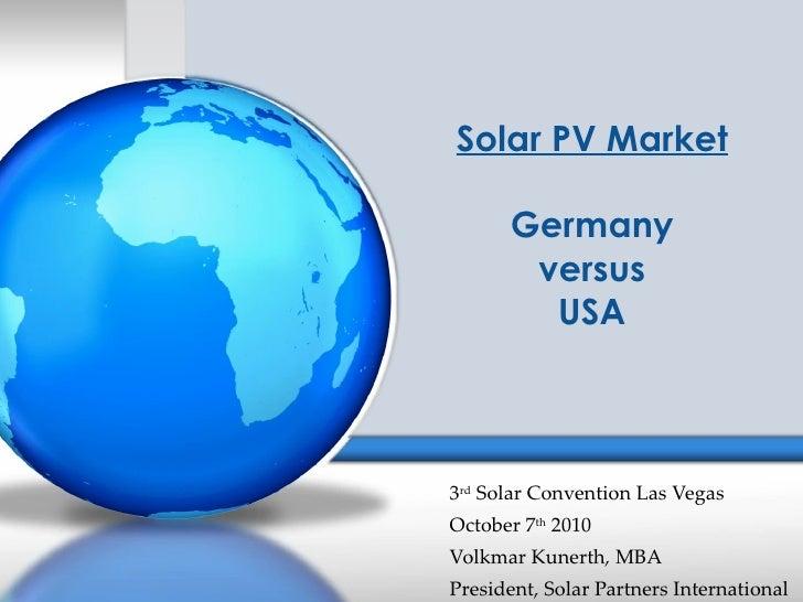 Solar PV Market Germany versus USA 3 rd  Solar Convention Las Vegas October 7 th  2010 Volkmar Kunerth, MBA President, Sol...