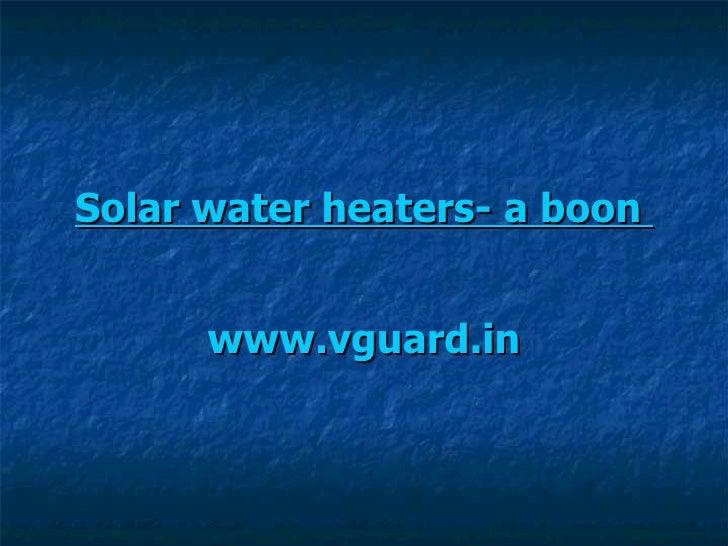 Solar water heaters- a boon   www.vguard.in