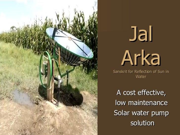 Jal Arka Sanskrit for Reflection of Sun in Water <ul><li>A cost effective,  </li></ul><ul><li>low maintenance  </li></ul><...