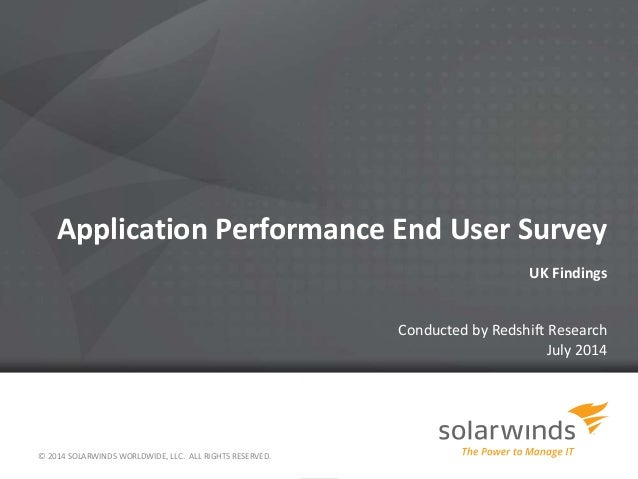 Application Performance End User Survey UK Findings Conducted by Redshift Research July 2014 © 2014 SOLARWINDS WORLDWIDE, ...