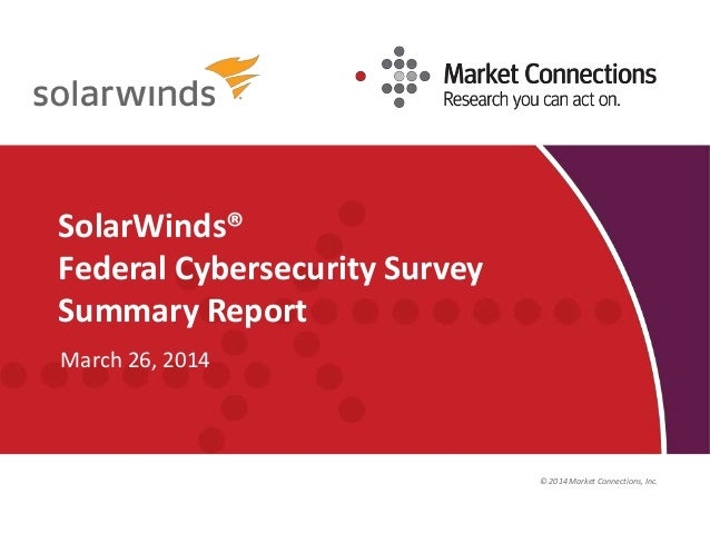 © 2014 Market Connections, Inc. SolarWinds® Federal Cybersecurity Survey Summary Report March 26, 2014