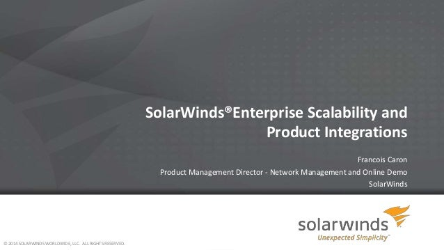 SolarWinds®Enterprise Scalability and Product Integrations Francois Caron Product Management Director - Network Management...