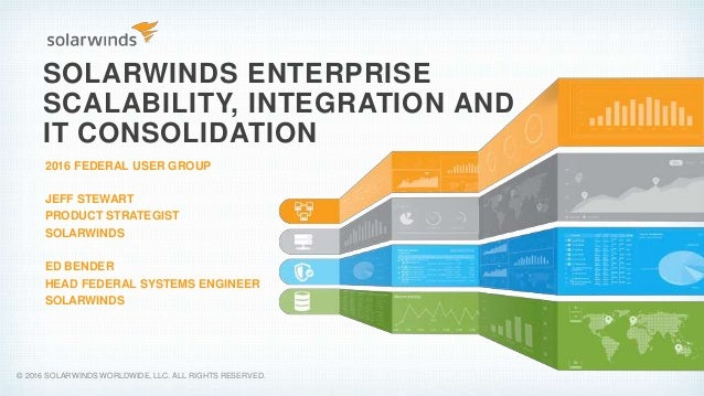 SOLARWINDS ENTERPRISE SCALABILITY, INTEGRATION AND IT CONSOLIDATION 2016 FEDERAL USER GROUP JEFF STEWART PRODUCT STRATEGIS...