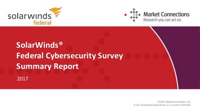 © 2017 Market Connections, Inc. SolarWinds® Federal Cybersecurity Survey Summary Report 2017 © 2017 SOLARWINDS WORLDWIDE, ...