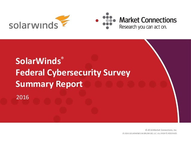 © 2016 Market Connections, Inc. SolarWinds® Federal Cybersecurity Survey Summary Report 2016 © 2016 SOLARWINDS WORLDWIDE, ...