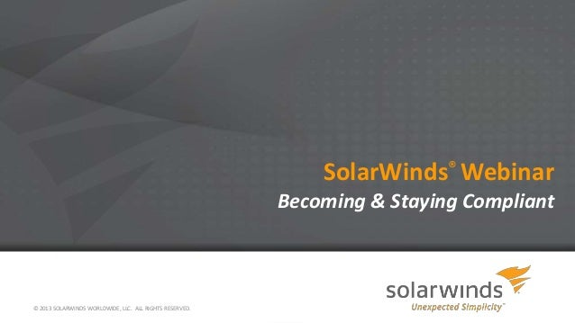 SolarWinds® Webinar Becoming & Staying Compliant  © 2013 SOLARWINDS WORLDWIDE, LLC. ALL RIGHTS RESERVED.
