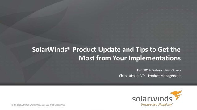 SolarWinds® Product Update and Tips to Get the Most from Your Implementations Feb 2014 Federal User Group Chris LaPoint, V...
