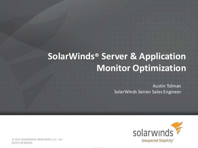 SolarWinds® Server & Application Monitor Optimization Austin Tolman SolarWinds Senior Sales Engineer  © 2013 SOLARWINDS WO...
