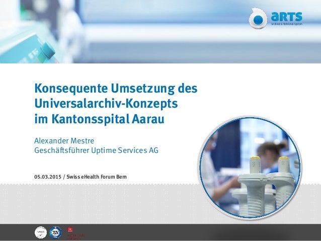 Konsequente Umsetzung des Universalarchiv-Konzepts im Kantonsspital Aarau Alexander Mestre Geschäftsführer Uptime Services...