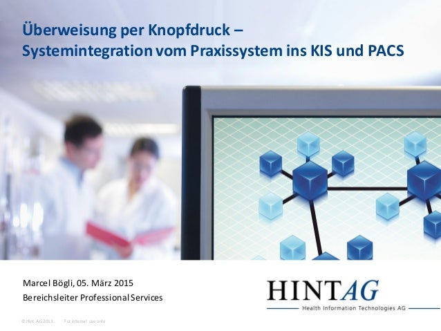 For internal use only© Hint AG 2013 Überweisung per Knopfdruck – Systemintegration vom Praxissystem ins KIS und PACS Marce...