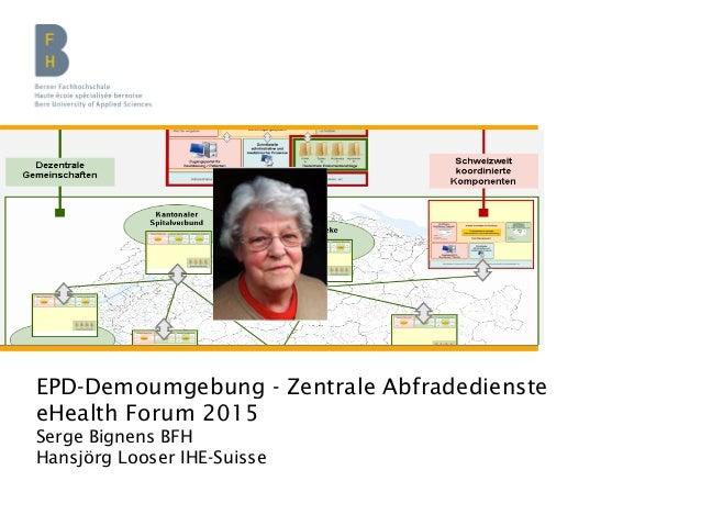 EPD-Demoumgebung - Zentrale Abfradedienste eHealth Forum 2015 Serge Bignens BFH Hansjörg Looser IHE-Suisse
