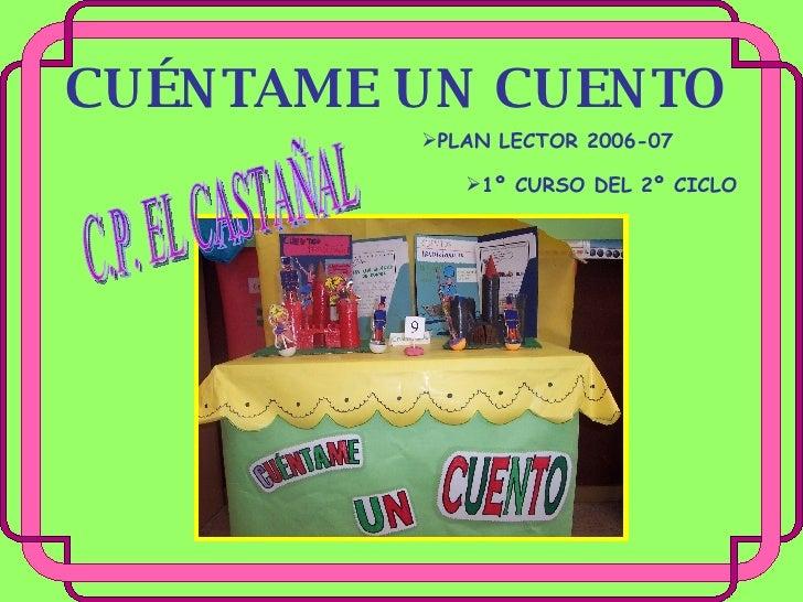 CUÉNTAME UN CUENTO <ul><li>PLAN LECTOR 2006-07 </li></ul><ul><li>1º CURSO DEL 2º CICLO </li></ul>C.P. EL CASTAÑAL