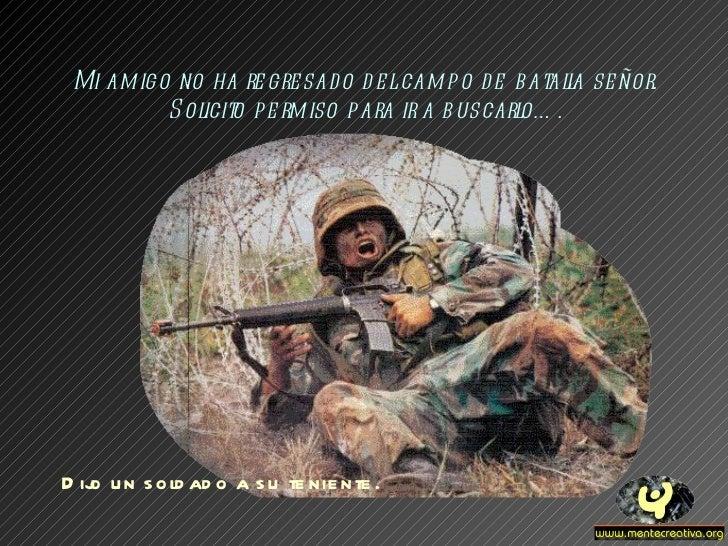 Mi amigo no ha regresado del campo de batalla señor. Solicito permiso para ir a buscarlo…. Dijo un soldado a su teniente.