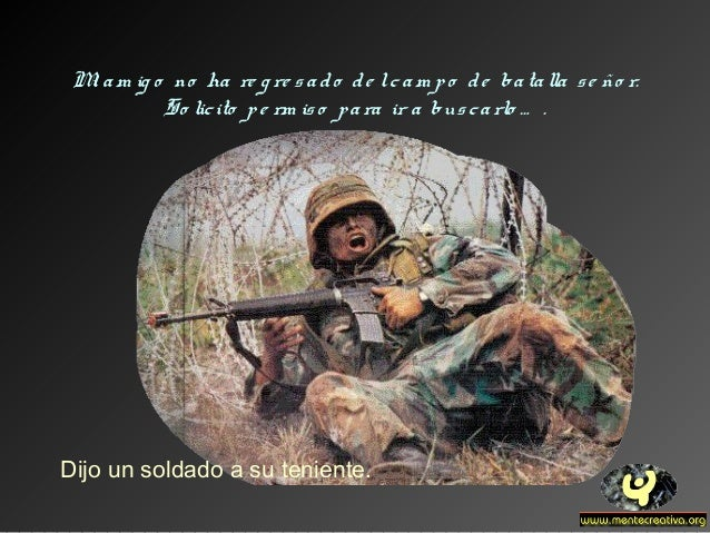 Mi am ig o no ha re g re sado de lcam po de batalla se ño r. So licito pe rm iso para ir a buscarlo … . Dijo un soldado a ...