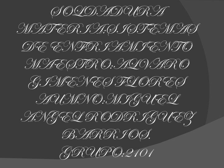 SOLDADURA MATERIA:SISTEMAS DE ENFRIAMIENTO MAESTRO:ALVARO GIMENES FLORES AUMNO:MIGUEL ANGEL RODRIGUEZ BARRIOS. GRUPO:2101