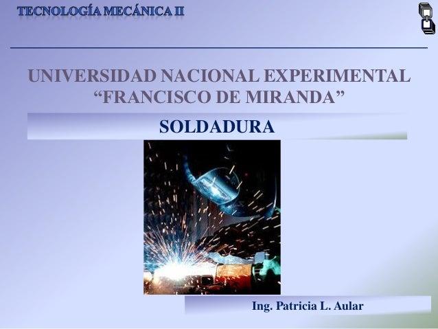 "UNIVERSIDAD NACIONAL EXPERIMENTAL      ""FRANCISCO DE MIRANDA""           SOLDADURA                   Ing. Patricia L. Aular"