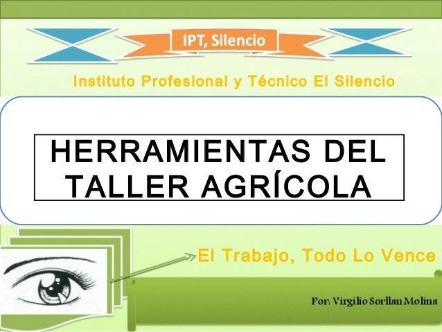 Instituto Profesional y Técnico El Silencio El Trabajo, Todo Lo Vence HERRAMIENTAS DEL TALLER AGRÍCOLA