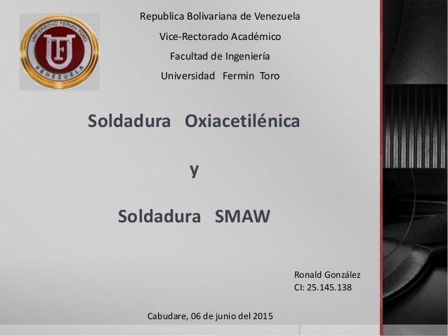 Soldadura Oxiacetilénica y Soldadura SMAW Republica Bolivariana de Venezuela Vice-Rectorado Académico Facultad de Ingenier...