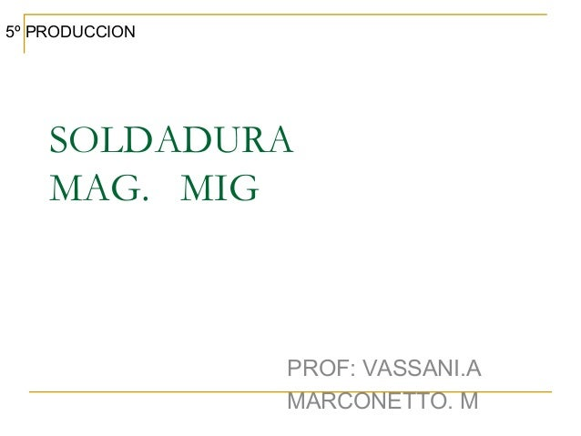 SOLDADURA MAG. MIG PROF: VASSANI.A MARCONETTO. M 5º PRODUCCION