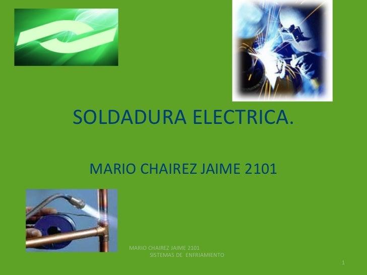 SOLDADURA ELECTRICA. MARIO CHAIREZ JAIME 2101 MARIO CHAIREZ JAIME 2101  SISTEMAS DE  ENFRIAMIENTO