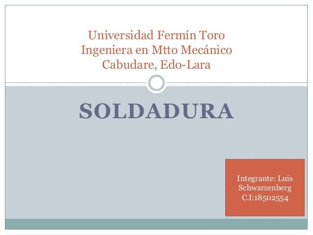SOLDADURA Universidad Fermín Toro Ingeniera en Mtto Mecánico Cabudare, Edo-Lara Integrante: Luis Schwarzenberg C.I:18502554