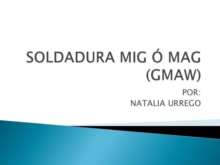 SOLDADURA MIG Ó MAG (GMAW)<br />POR:<br />NATALIA URREGO<br />