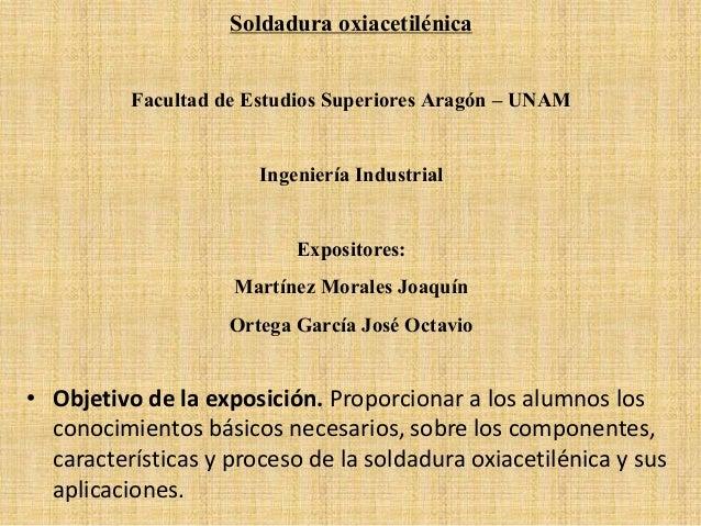 Soldadura oxiacetilénica Facultad de Estudios Superiores Aragón – UNAM Ingeniería Industrial Expositores: Martínez Morales...