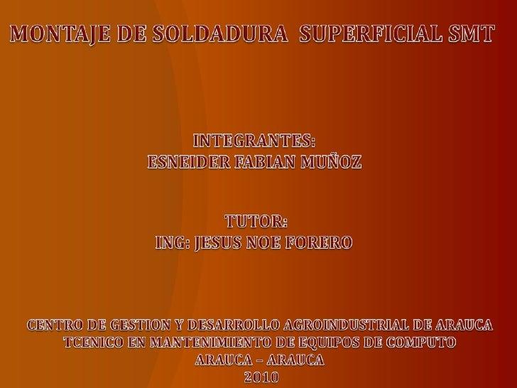 MONTAJE DE SOLDADURA  SUPERFICIAL SMT<br />INTEGRANTES:<br />ESNEIDER FABIAN MUÑOZ<br />TUTOR:<br />ING: JESUS NOE FORERO ...