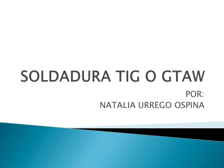 SOLDADURA TIG O GTAW<br />POR: <br />NATALIA URREGO OSPINA<br />