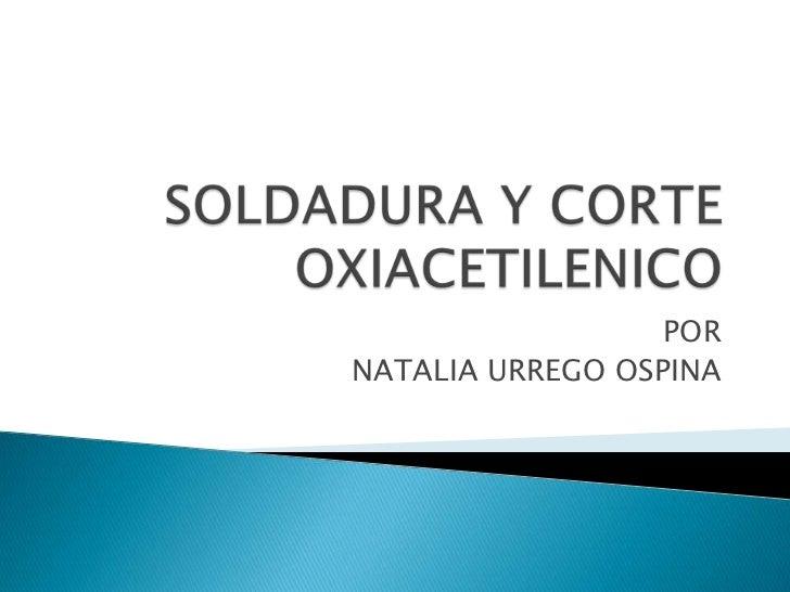 SOLDADURA Y CORTE OXIACETILENICO<br />POR <br />NATALIA URREGO OSPINA<br />