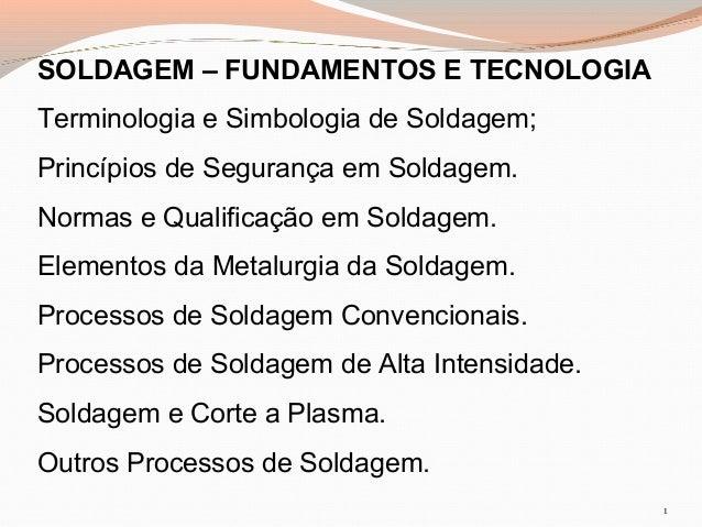 SOLDAGEM – FUNDAMENTOS E TECNOLOGIA Terminologia e Simbologia de Soldagem; Princípios de Segurança em Soldagem. Normas e Q...