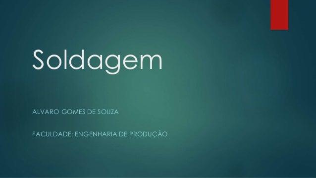 Soldagem ALVARO GOMES DE SOUZA FACULDADE: ENGENHARIA DE PRODUÇÃO