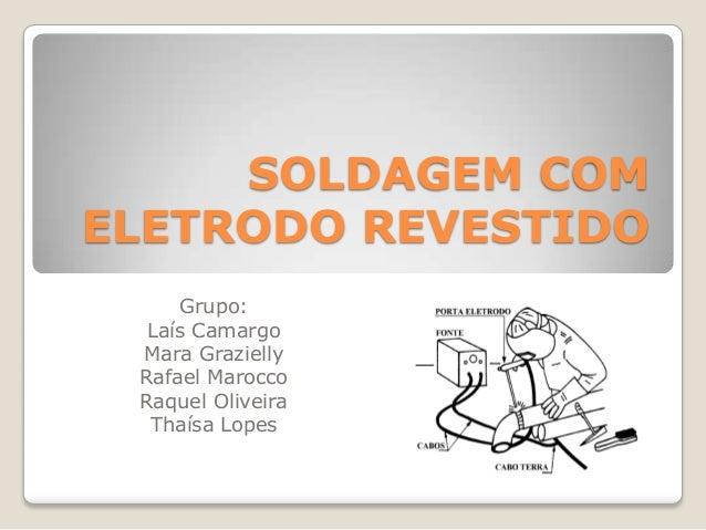 SOLDAGEM COMELETRODO REVESTIDO     Grupo:  Laís Camargo Mara Grazielly Rafael Marocco Raquel Oliveira  Thaísa Lopes