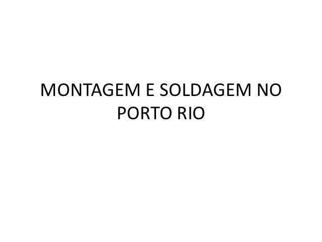 MONTAGEM E SOLDAGEM NO      PORTO RIO
