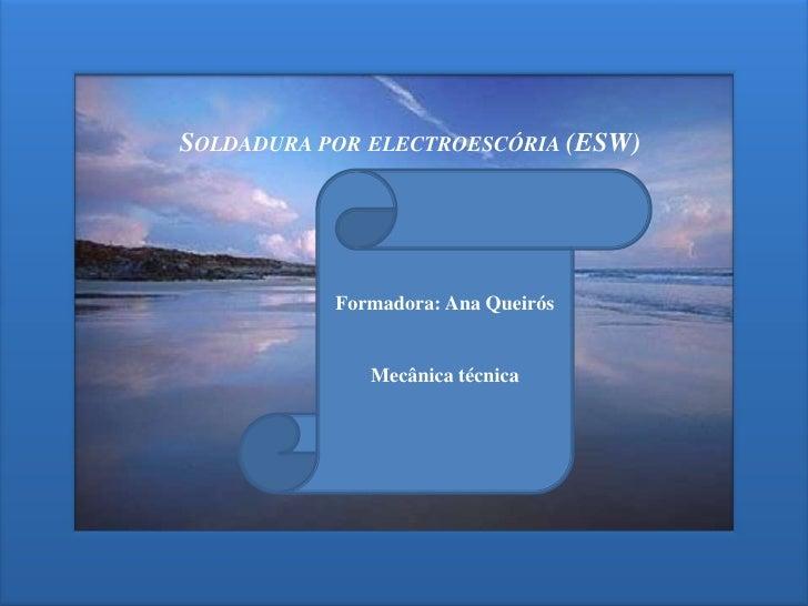 Soldadura por electroescória (ESW) <br />Formadora: Ana Queirós<br />Mecânica técnica <br />