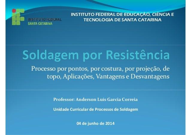 INSTITUTO FEDERAL DE EDUCAÇÃO, CIÊNCIA E  TECNOLOGIA DE SANTA CATARINA  Processo por pontos, por costura, por projeção, de...