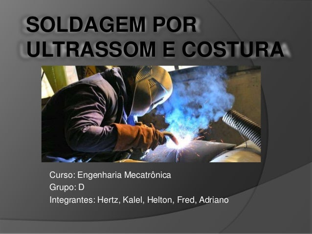 SOLDAGEM POR ULTRASSOM E COSTURA Curso: Engenharia Mecatrônica Grupo: D Integrantes: Hertz, Kalel, Helton, Fred, Adriano