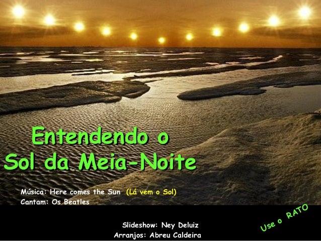 Entendendo oEntendendo o Sol da Meia-NoiteSol da Meia-Noite Música: Here comes the Sun (Lá vem o Sol) Cantam: Os Beatles S...