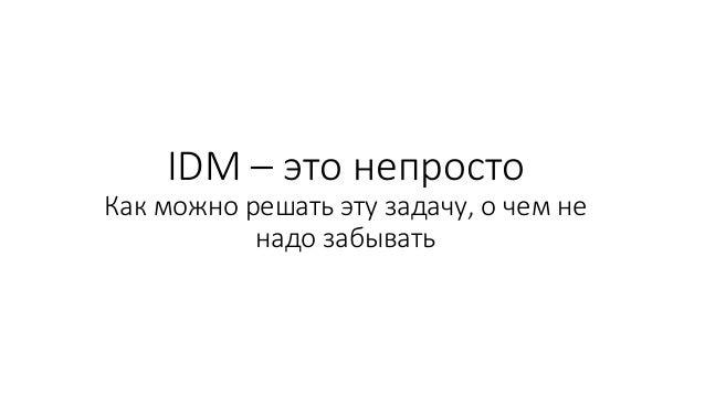 IDM – это непросто Как можно решать эту задачу, о чем не надо забывать