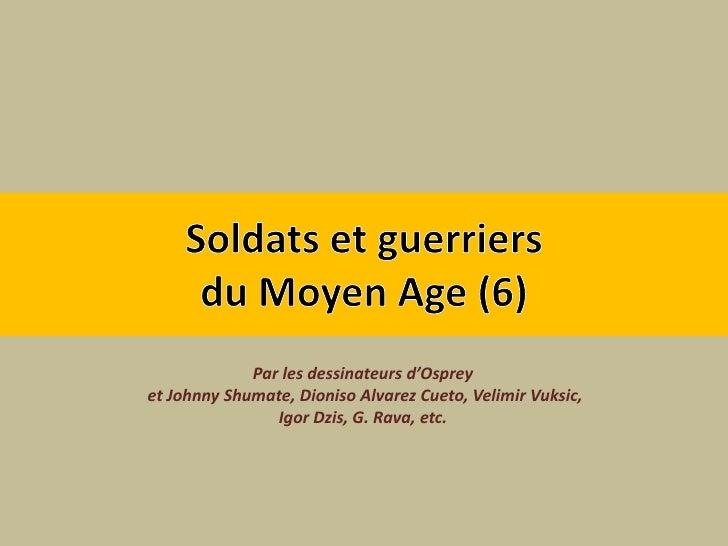 Soldats et guerriers du Moyen Age (6)<br />Par les dessinateurs d'Osprey<br />et Johnny Shumate, Dioniso Alvarez Cueto, Ve...