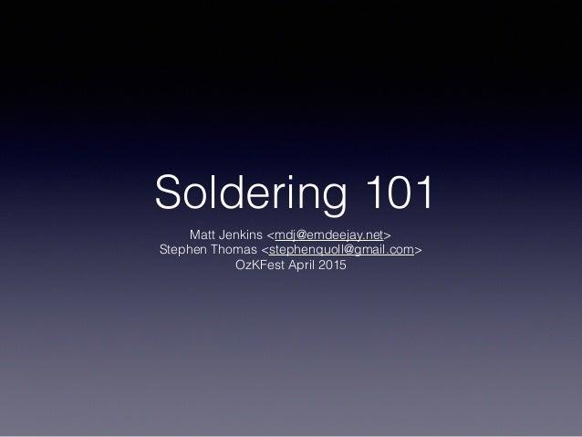 Soldering 101 Matt Jenkins <mdj@emdeejay.net> Stephen Thomas <stephenquoll@gmail.com> OzKFest April 2015