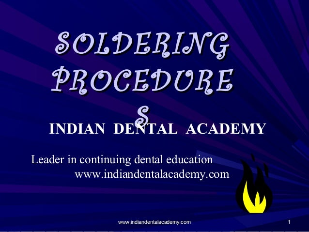 SOLDERING PROCEDURE S ACADEMY INDIAN DENTAL Leader in continuing dental education www.indiandentalacademy.com  www.indiand...
