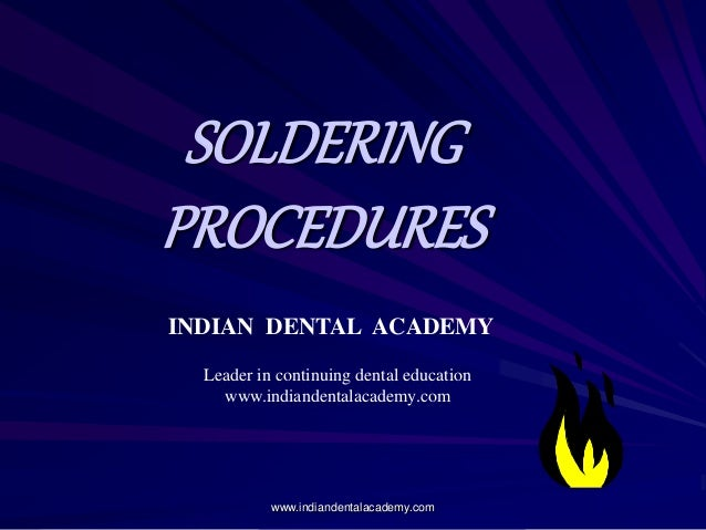 SOLDERING PROCEDURES INDIAN DENTAL ACADEMY Leader in continuing dental education www.indiandentalacademy.com www.indianden...