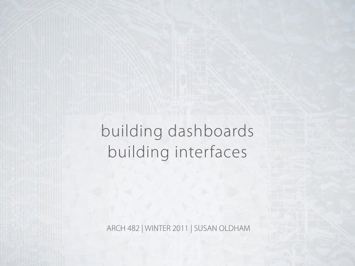 building dashboards building interfacesARCH 482 | WINTER 2011 | SUSAN OLDHAM