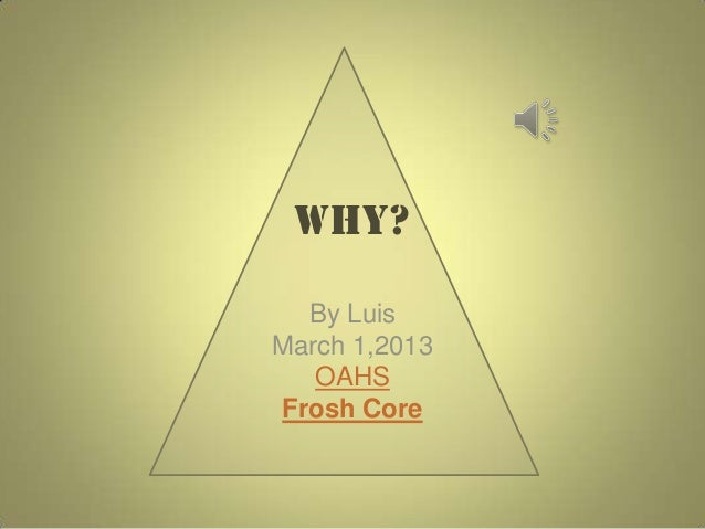 Why?  By LuisMarch 1,2013   OAHSFrosh Core